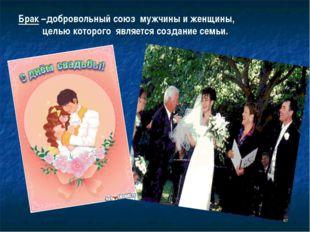 Брак –добровольный союз мужчины и женщины, целью которого является создание с