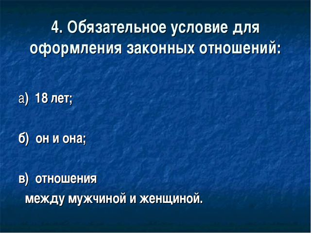 4. Обязательное условие для оформления законных отношений: а) 18 лет; б) он и...
