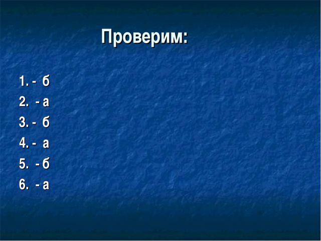 Проверим: 1. - б 2. - а 3. - б 4. - а 5. - б 6. - а