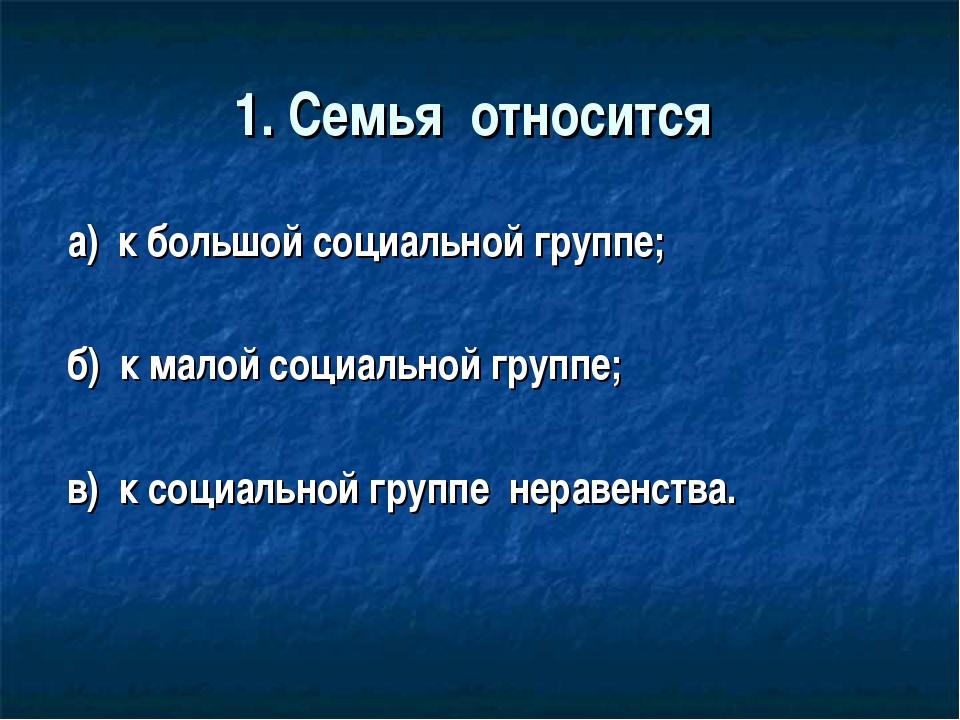 1. Семья относится а) к большой социальной группе; б) к малой социальной груп...