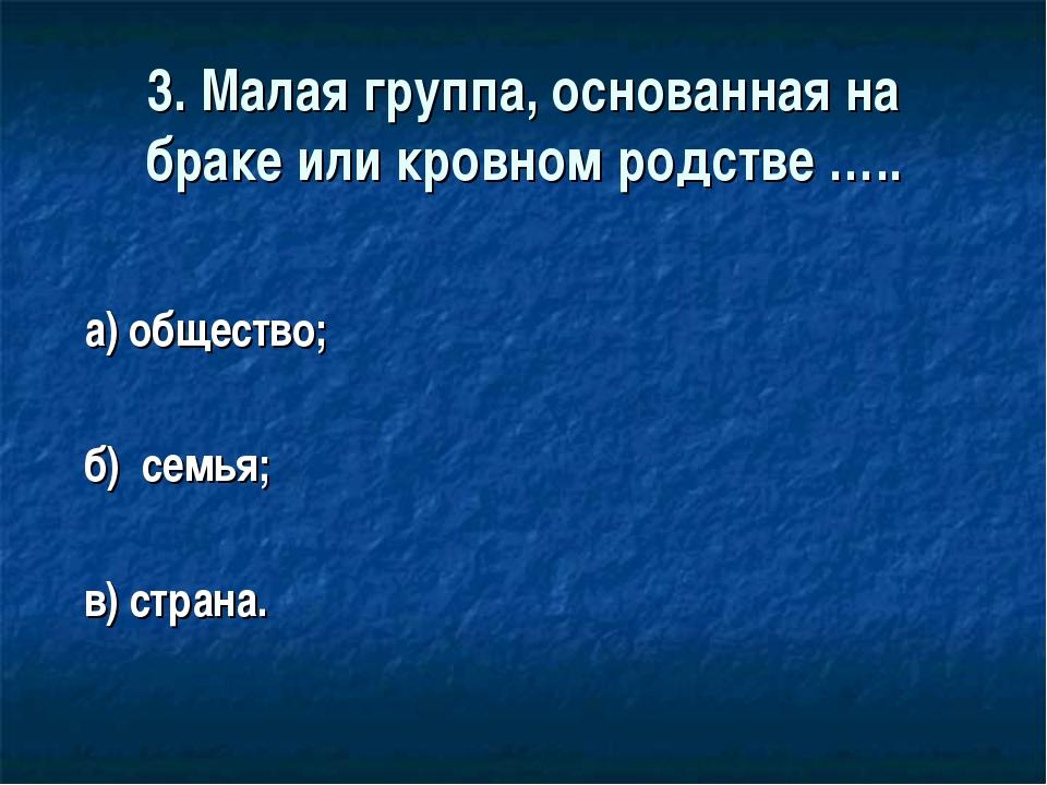 3. Малая группа, основанная на браке или кровном родстве ….. а) общество; б)...