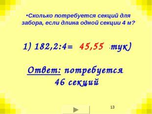 1) 182,2:4= ? (штук) 45,55 Ответ: потребуется 46 секций Сколько потребуется с