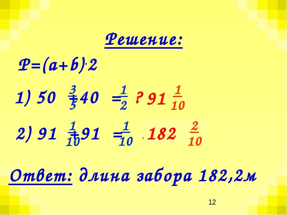 1) 50 +40 = ? (м) 2) 91 +91 = ? (м) Р=(а+b).2 Решение: Ответ: длина забора 18...