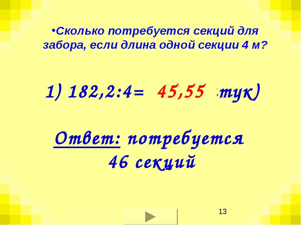 1) 182,2:4= ? (штук) 45,55 Ответ: потребуется 46 секций Сколько потребуется с...