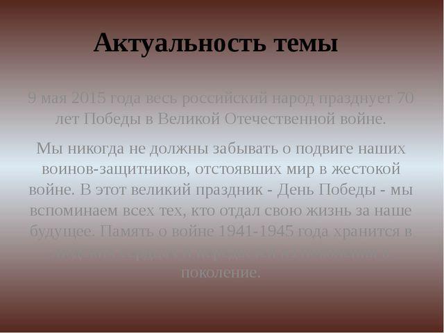 Актуальность темы 9 мая 2015 года весь российский народ празднует 70 лет Побе...