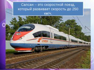 Сапсан – это скоростной поезд, который развивает скорость до 250 км/ч.