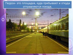 Перрон- это площадка, куда прибывают и откуда отправляются поезда.