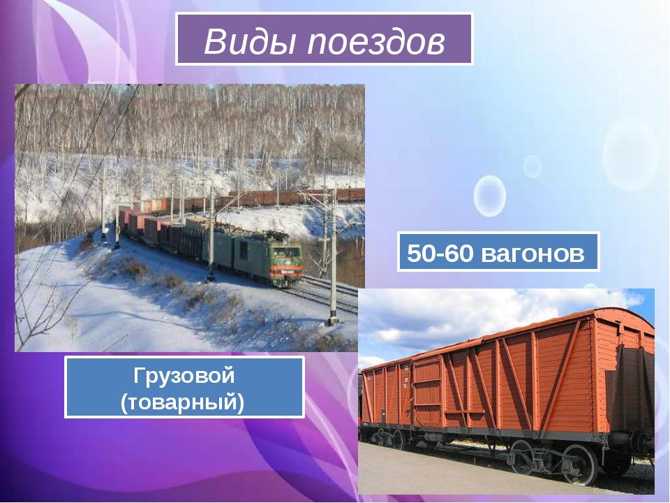 Виды поездов Грузовой (товарный) 50-60 вагонов