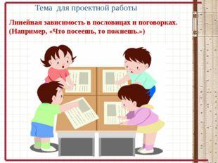 Тема для проектной работы Линейная зависимость в пословицах и поговорках. (Н