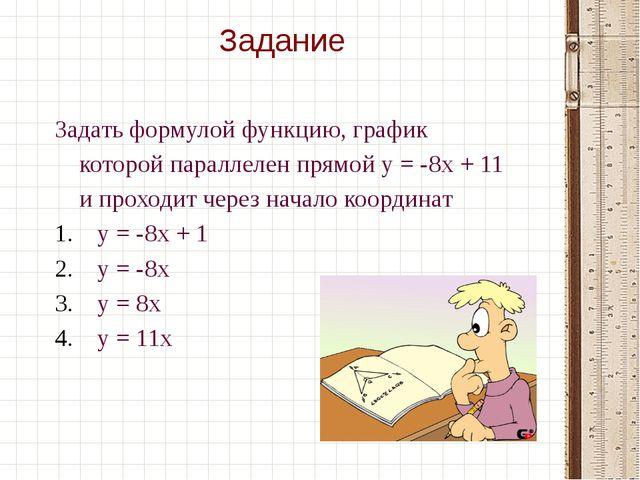 Задать формулой функцию, график которой параллелен прямой у = -8х + 11 и про...