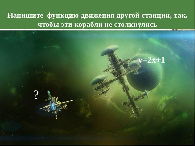 у=2х+1 ? Напишите функцию движения другой станции, так, чтобы эти корабли не...