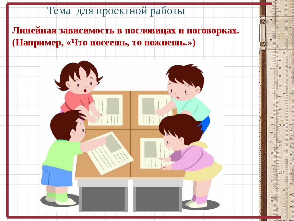Тема для проектной работы Линейная зависимость в пословицах и поговорках. (Н...