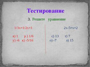 Решите уравнение 1/3x=1/2x+1 2x-5=x+2 в) 1 р ) 1/6 с) 13 т) 7 у) -6 к) -5/16
