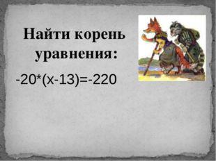 Найти корень уравнения: -20*(х-13)=-220