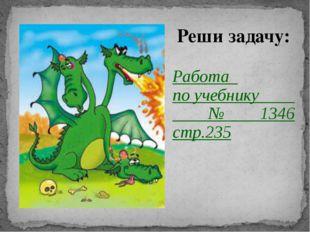Реши задачу: Работа по учебнику № 1346 стр.235