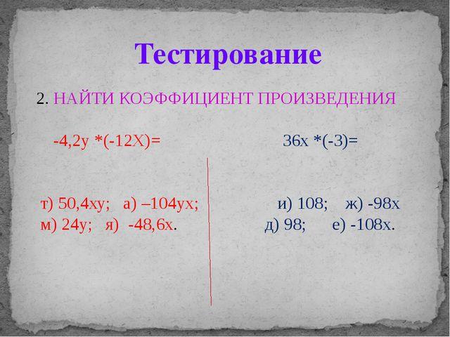 2. НАЙТИ КОЭФФИЦИЕНТ ПРОИЗВЕДЕНИЯ -4,2у *(-12Х)= 36х *(-3)= т) 50,4ху; а) –10...