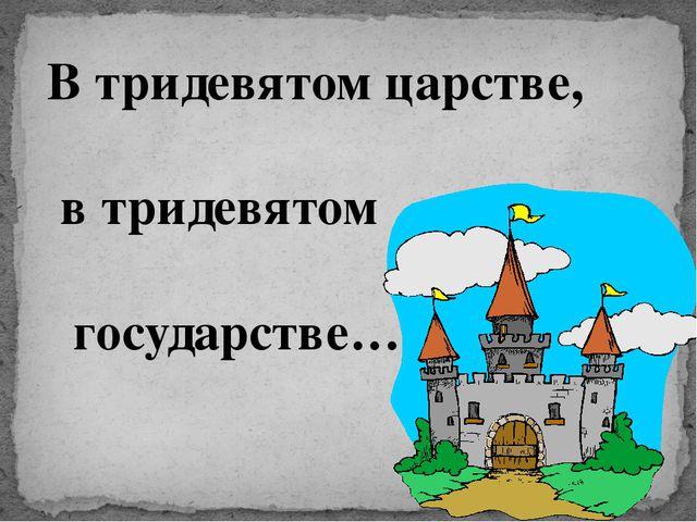 В тридевятом царстве, в тридевятом государстве…