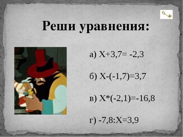 Реши уравнения: а) Х+3,7= -2,3 б) Х-(-1,7)=3,7 в) Х*(-2,1)=-16,8 г) -7,8:X=3,9