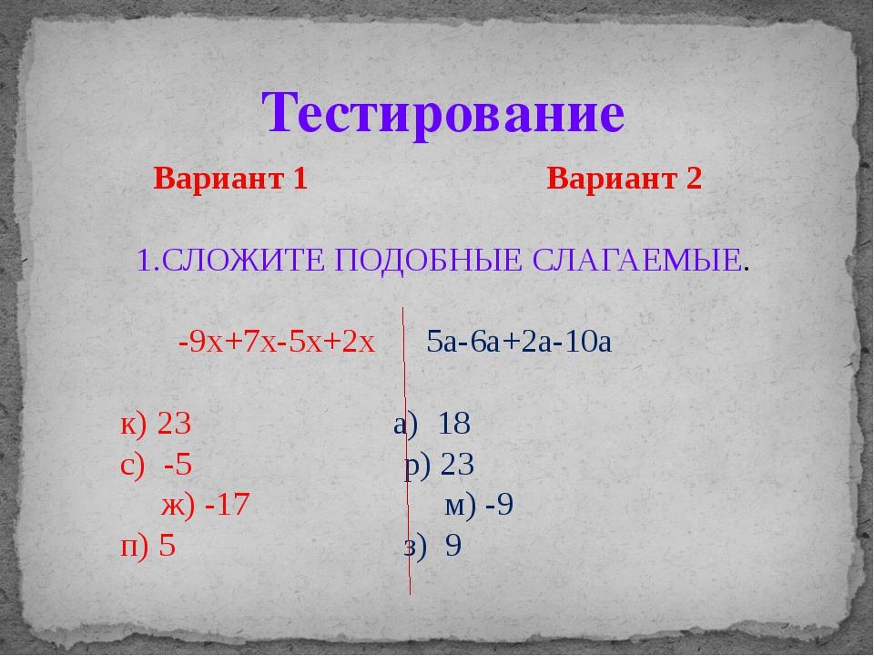 Вариант 1 Вариант 2 1.СЛОЖИТЕ ПОДОБНЫЕ СЛАГАЕМЫЕ. -9х+7х-5х+2х 5а-6а+2а-10а...