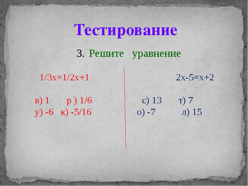 Решите уравнение 1/3x=1/2x+1 2x-5=x+2 в) 1 р ) 1/6 с) 13 т) 7 у) -6 к) -5/16...
