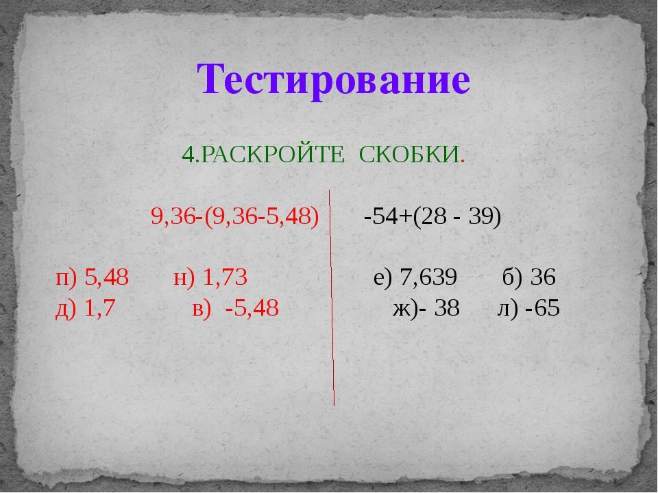 4.РАСКРОЙТЕ СКОБКИ. 9,36-(9,36-5,48) -54+(28 - 39) п) 5,48 н) 1,73 е) 7,639 б...
