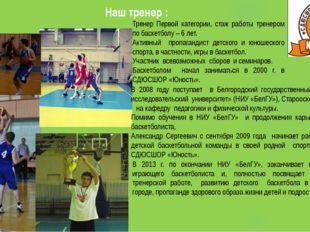 Наш тренер : Тренер Первой категории, стаж работы тренером по баскетболу – 6