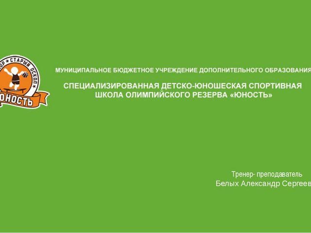 Тренер- преподаватель Белых Александр Сергеевич