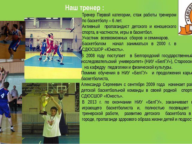 Наш тренер : Тренер Первой категории, стаж работы тренером по баскетболу – 6...