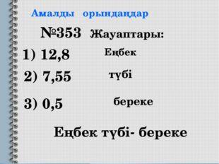Амалды орындаңдар 1) 12,8 2) 7,55 3) 0,5 №353 Жауаптары: Еңбек түбі- береке Е