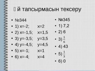 Үй тапсырмасын тексеру №344 1) х=-2; x=2 2) x=-1,5; x=1,5 3) y=-3,5; y=3,5 4)