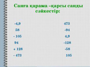 Санға қарама –қарсы санды сәйкестір: -4,9 473 58 -94 - 105 4,9 94 -128 + 128