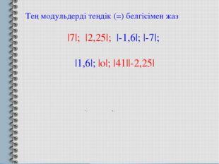 Тең модульдерді теңдік (=) белгісімен жаз |7|; |2,25|; |-1,6|; |-7|; |1,6|; |