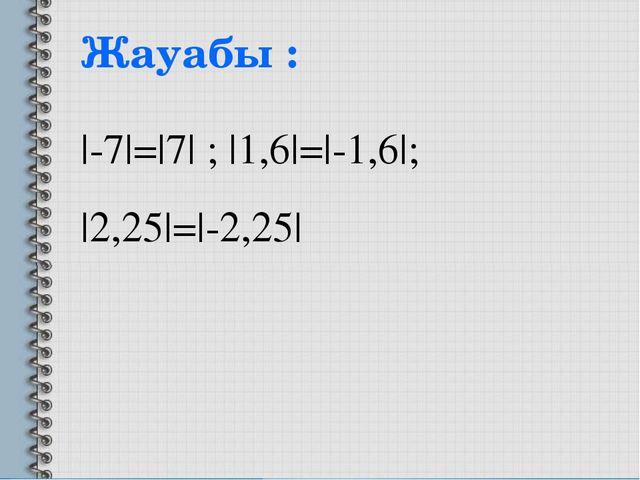 Жауабы : |-7|=|7| ; |1,6|=|-1,6|; |2,25|=|-2,25|
