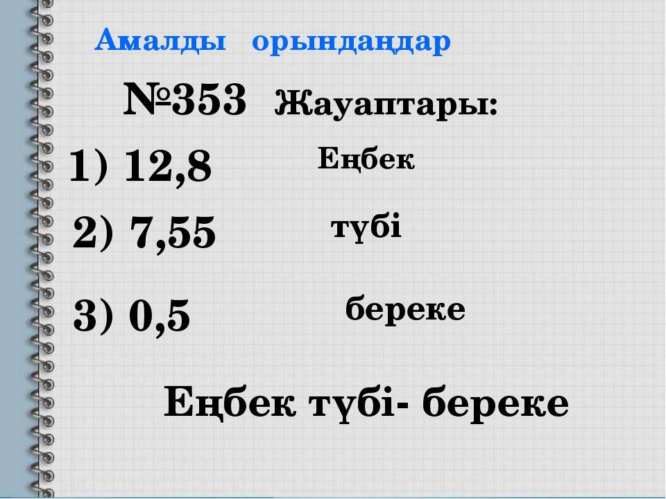 Амалды орындаңдар 1) 12,8 2) 7,55 3) 0,5 №353 Жауаптары: Еңбек түбі- береке Е...