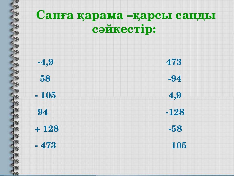 Санға қарама –қарсы санды сәйкестір: -4,9 473 58 -94 - 105 4,9 94 -128 + 128...
