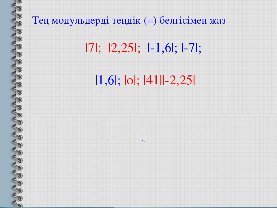 Тең модульдерді теңдік (=) белгісімен жаз |7|; |2,25|; |-1,6|; |-7|; |1,6|; |...