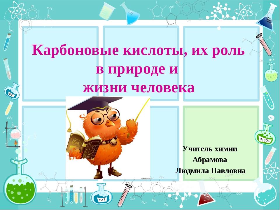 Карбоновые кислоты, их роль в природе и жизни человека Учитель химии Абрамова...