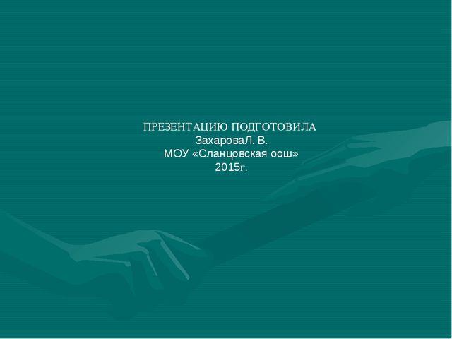 ПРЕЗЕНТАЦИЮ ПОДГОТОВИЛА ЗахароваЛ. В. МОУ «Сланцовская оош» 2015г.