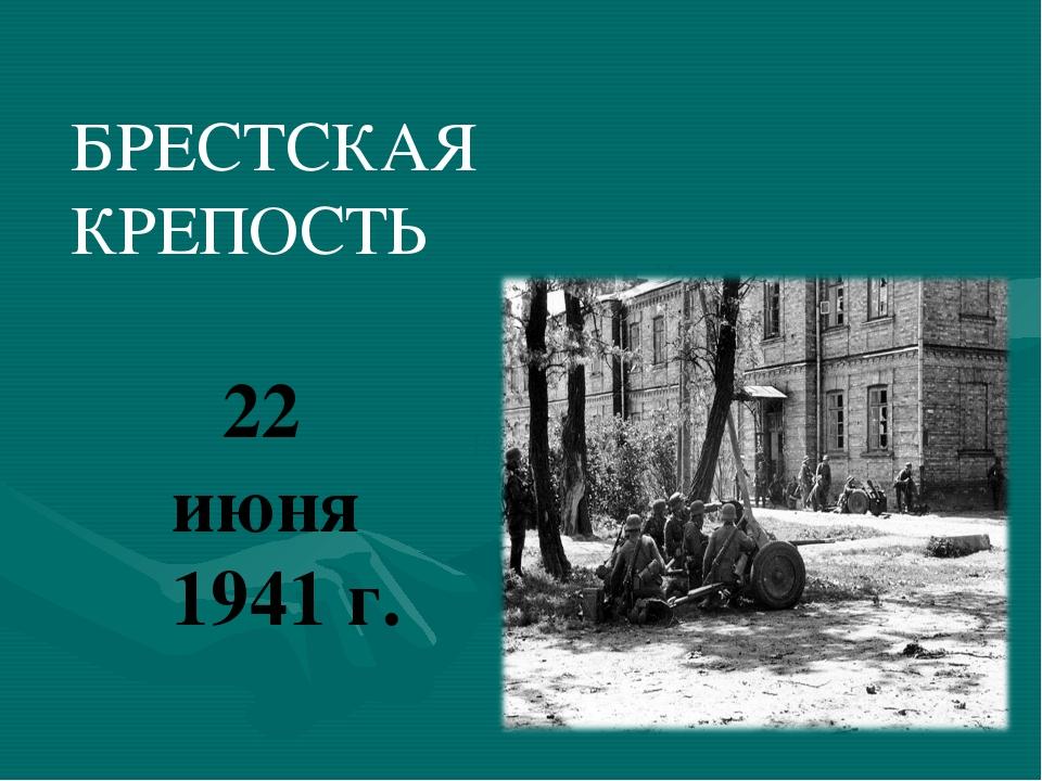 БРЕСТСКАЯ КРЕПОСТЬ 22 июня 1941 г. 22 июня 1941 г 22 июня 1941 г