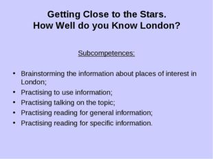 Getting Close to the Stars. How Well do you Know London? Subcompetences: Brai