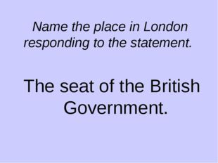Name the place in London responding to the statement. The seat of the British