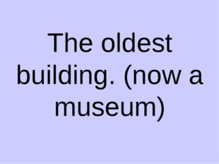The oldest building. (now a museum)