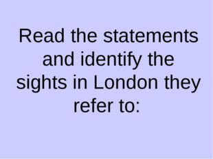 Read the statements and identify the sights in London they refer to: