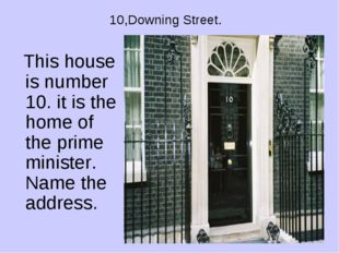 10,Downing Street. This house is number 10. it is the home of the prime minis