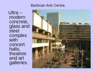 Barbican Arts Centre. Ultra –modern concrete, glass and steel complex with co