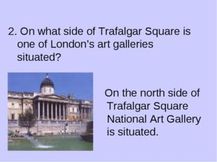 2. On what side of Trafalgar Square is one of London's art galleries situate