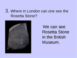 3. Where in London can one see the Rosetta Stone? We can see Rosetta Stone in