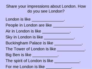 Share your impressions about London. How do you see London? London is like __