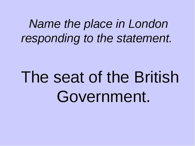 Name the place in London responding to the statement. The seat of the British...