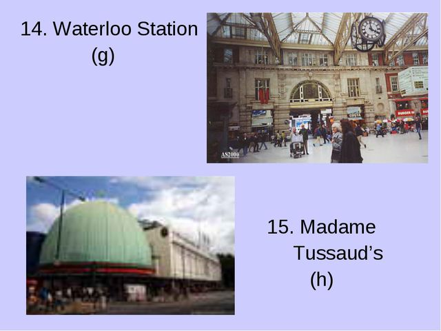 14. Waterloo Station (g) 15. Madame Tussaud's (h)